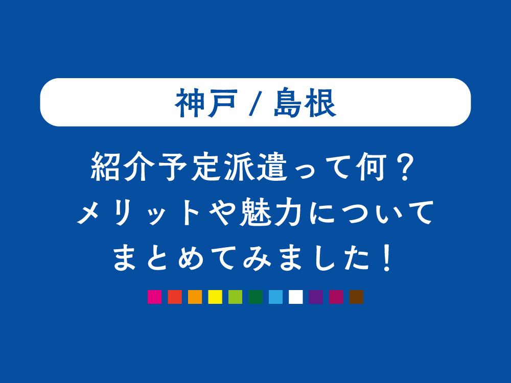 【神戸/島根】紹介予定派遣って何?そのメリット・魅力についてまとめてみました!